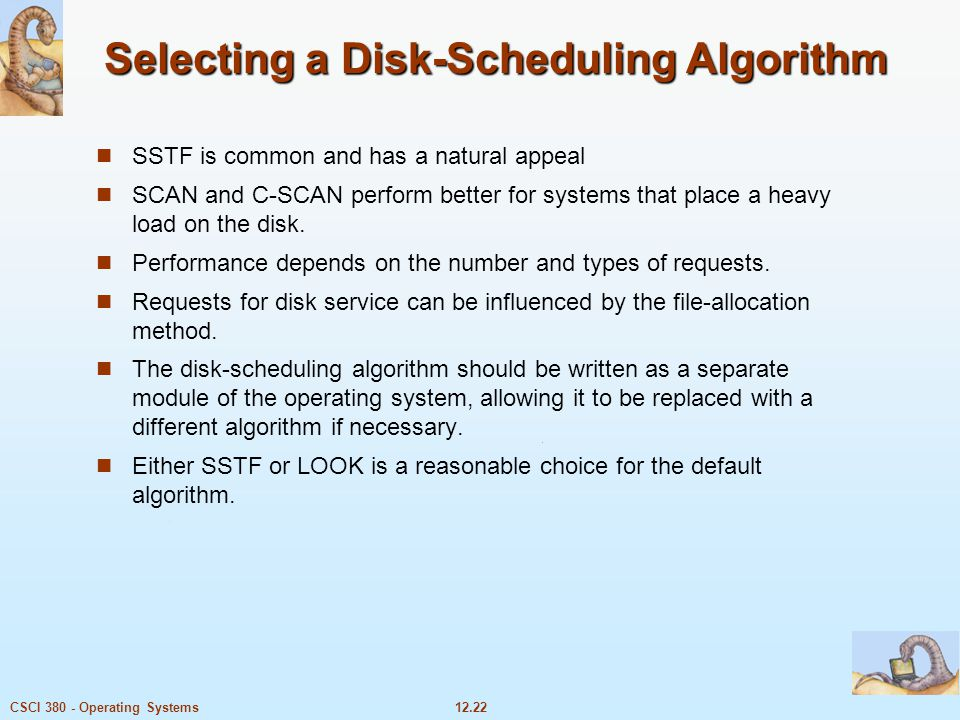 12.22CSCI 380 - Operating Systems Selecting a Disk-Scheduling Algorithm SSTF is common and has a natural appeal SCAN and C-SCAN perform better for sys