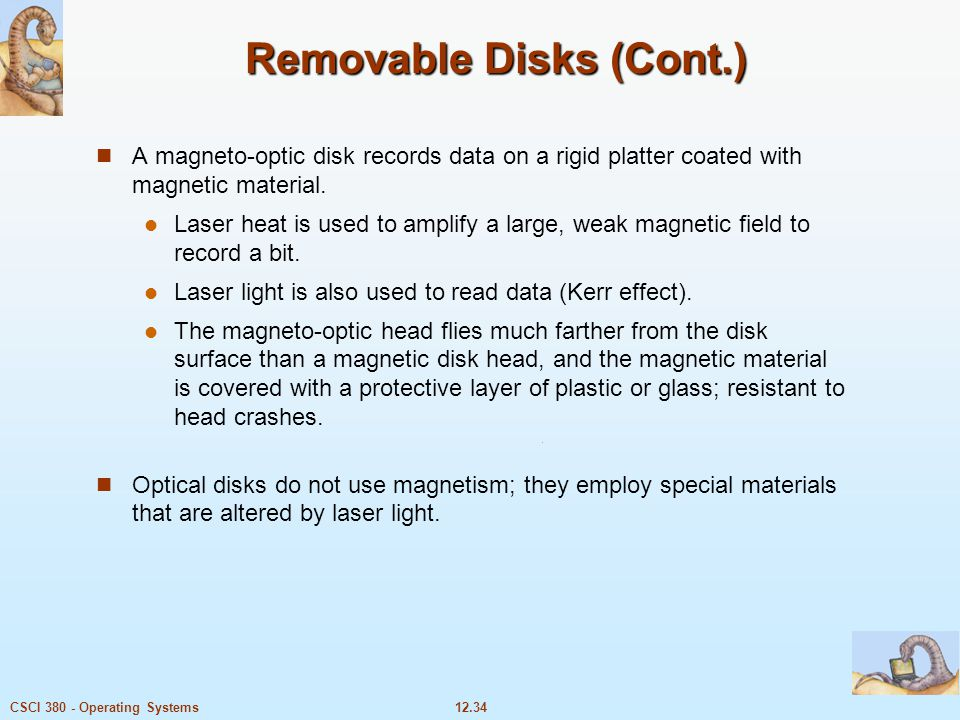 12.34CSCI 380 - Operating Systems Removable Disks (Cont.) A magneto-optic disk records data on a rigid platter coated with magnetic material. Laser he