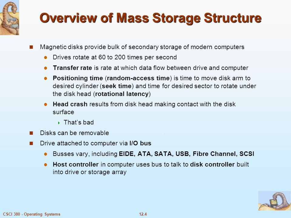 12.4CSCI 380 - Operating Systems Overview of Mass Storage Structure Magnetic disks provide bulk of secondary storage of modern computers Drives rotate