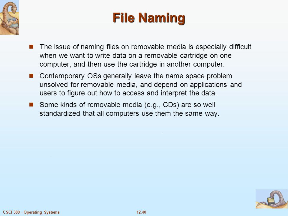 12.40CSCI 380 - Operating Systems File Naming The issue of naming files on removable media is especially difficult when we want to write data on a rem