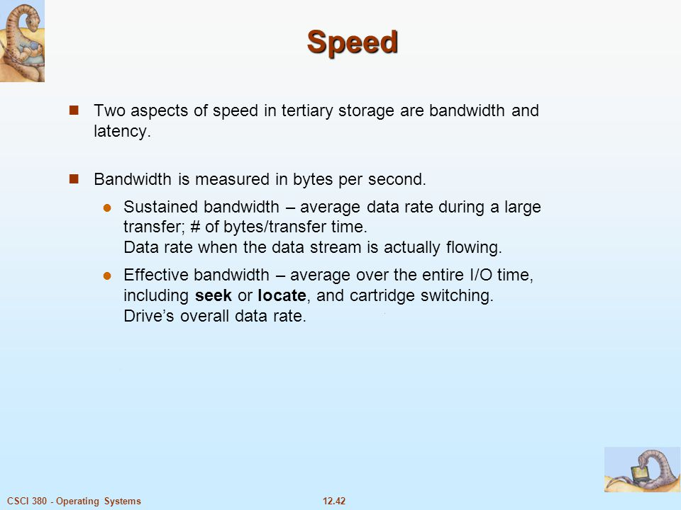 12.42CSCI 380 - Operating Systems Speed Two aspects of speed in tertiary storage are bandwidth and latency. Bandwidth is measured in bytes per second.