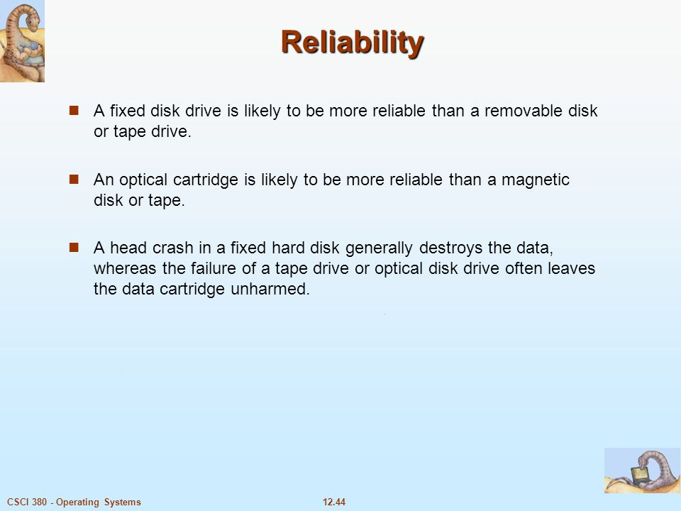 12.44CSCI 380 - Operating Systems Reliability A fixed disk drive is likely to be more reliable than a removable disk or tape drive. An optical cartrid
