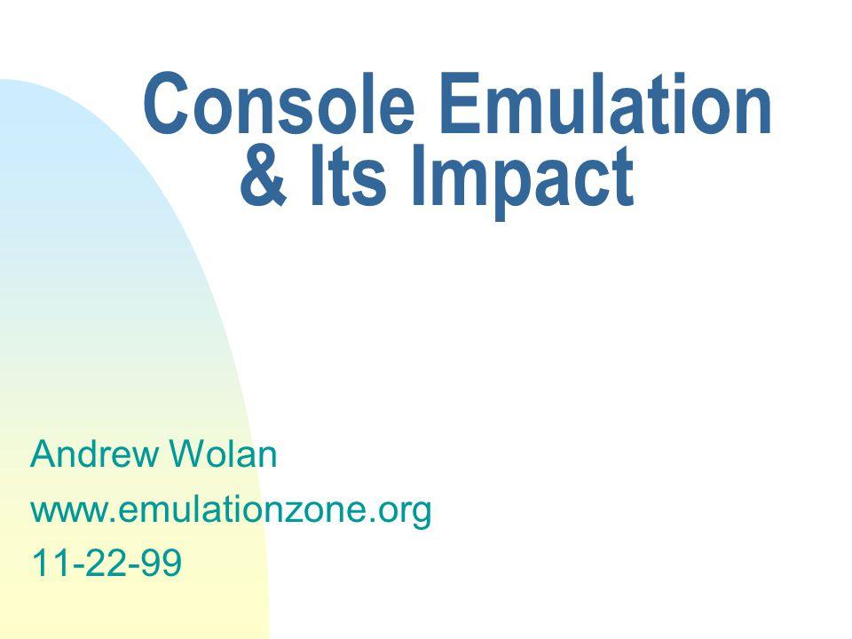 Console Emulation & Its Impact Andrew Wolan www.emulationzone.org 11-22-99