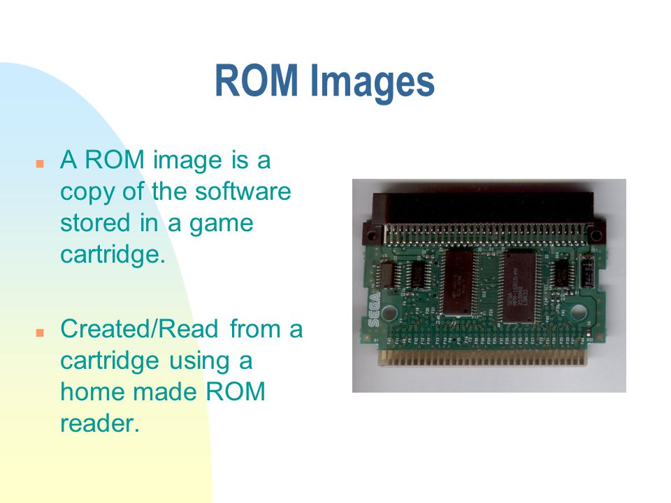 ROM Images n A ROM image is a copy of the software stored in a game cartridge.