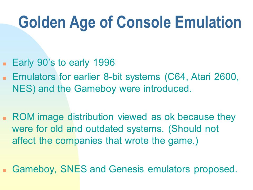 Golden Age of Console Emulation n Early 90s to early 1996 n Emulators for earlier 8-bit systems (C64, Atari 2600, NES) and the Gameboy were introduced.