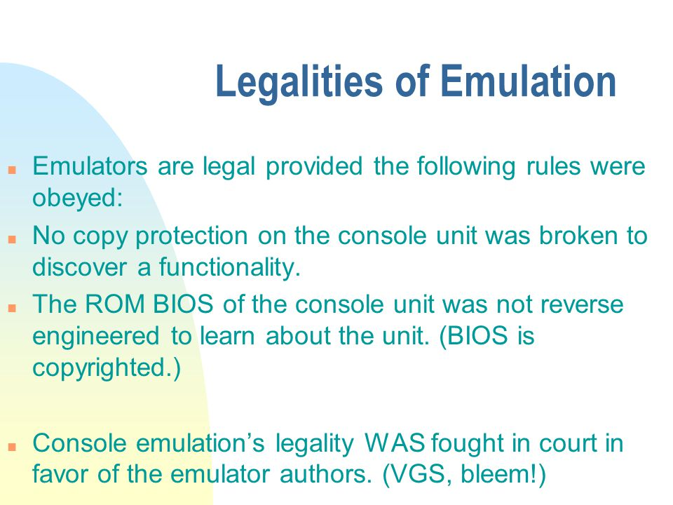 Legalities of Emulation n Emulators are legal provided the following rules were obeyed: n No copy protection on the console unit was broken to discover a functionality.