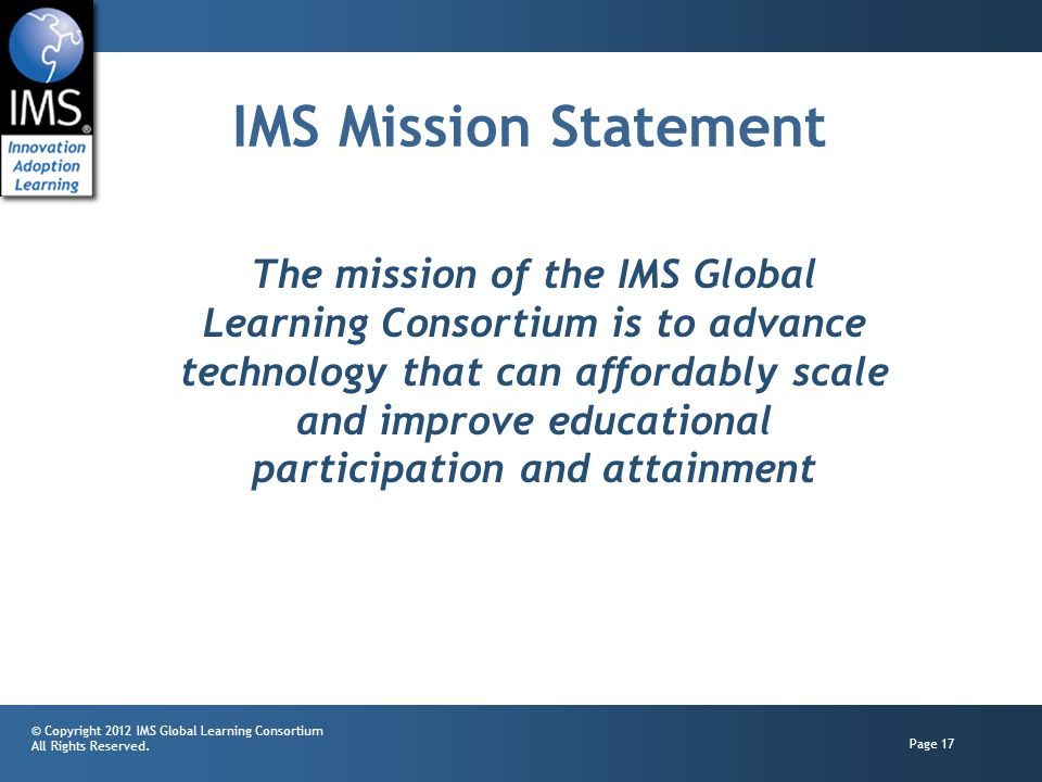 © Copyright 2012 IMS Global Learning Consortium All Rights Reserved. Page 17 IMS Mission Statement The mission of the IMS Global Learning Consortium i