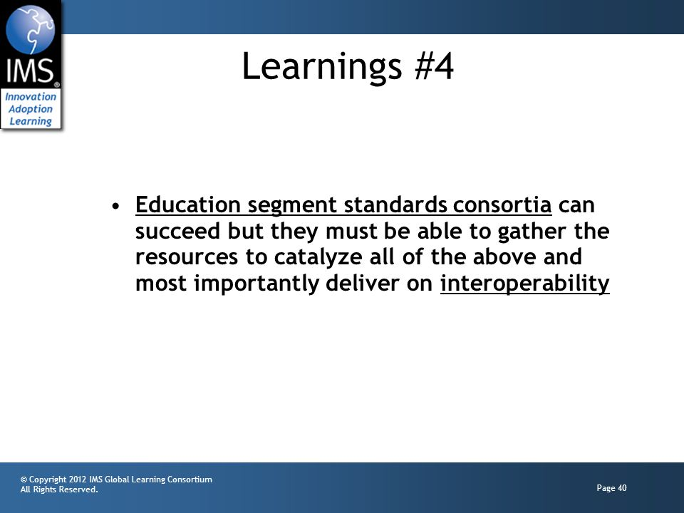 © Copyright 2012 IMS Global Learning Consortium All Rights Reserved. Page 40 Learnings #4 Education segment standards consortia can succeed but they m