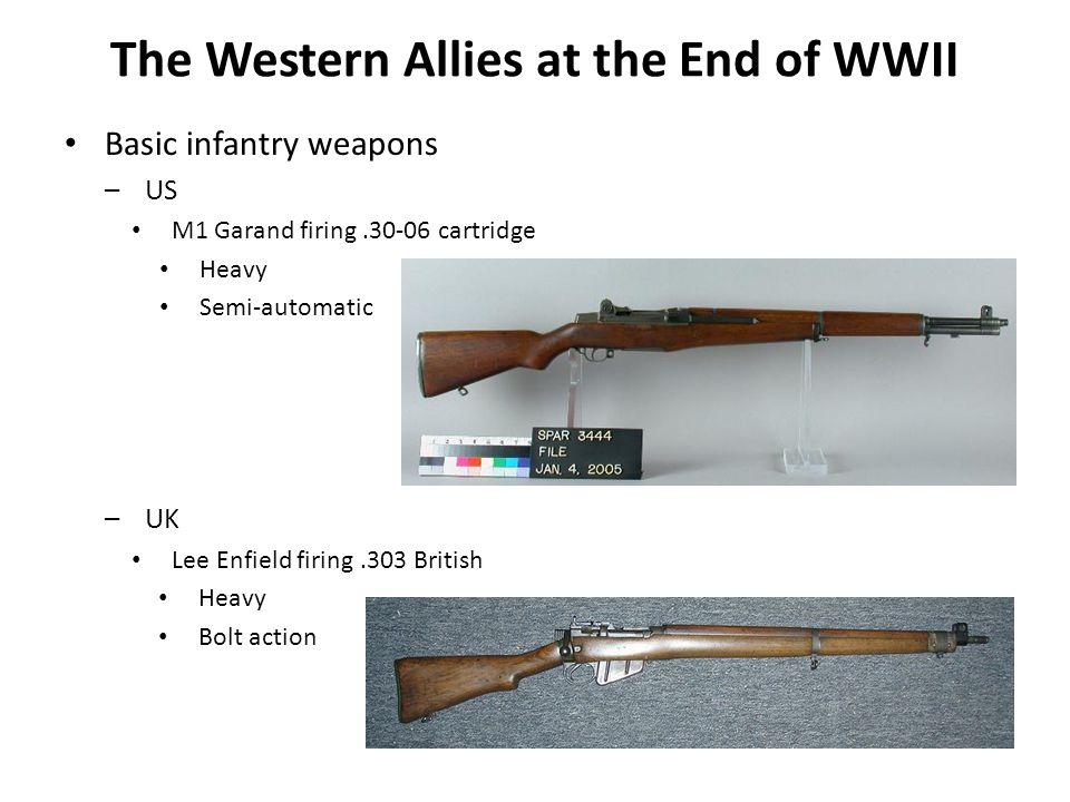 Basic infantry weapons –US M1 Garand firing.30-06 cartridge Heavy Semi-automatic –UK Lee Enfield firing.303 British Heavy Bolt action The Western Alli
