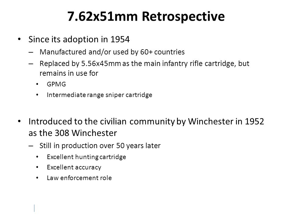 7.62x51mm Retrospective Since its adoption in 1954 – Manufactured and/or used by 60+ countries – Replaced by 5.56x45mm as the main infantry rifle cart
