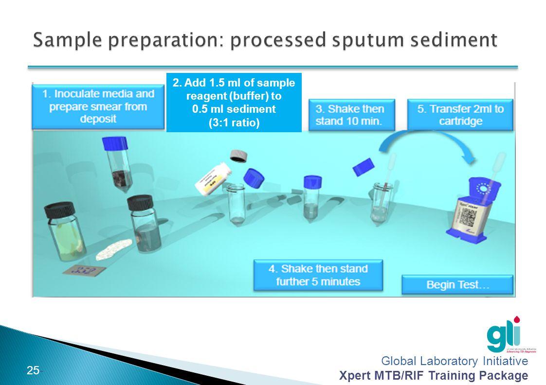 Global Laboratory Initiative Xpert MTB/RIF Training Package -25- 2. Add 1.5 ml of sample reagent (buffer) to 0.5 ml sediment (3:1 ratio)