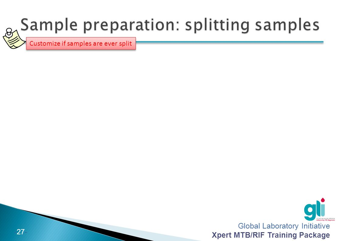 Global Laboratory Initiative Xpert MTB/RIF Training Package -27- Customize if samples are ever split
