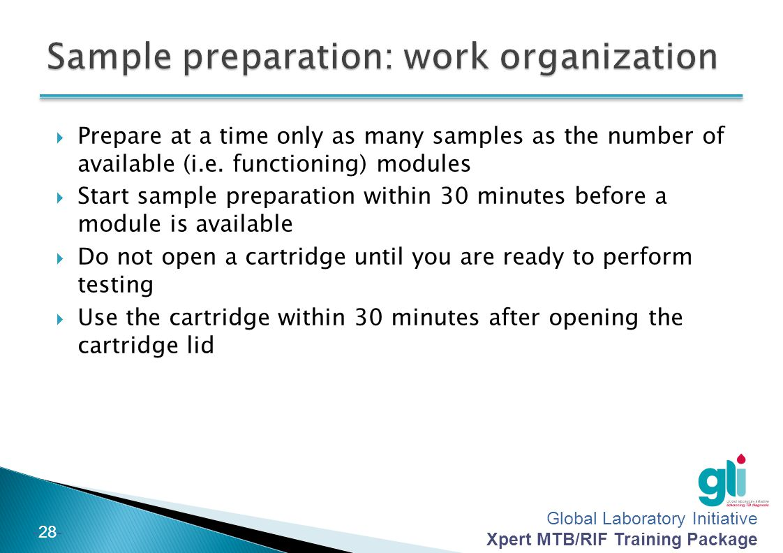 Global Laboratory Initiative Xpert MTB/RIF Training Package -28- Prepare at a time only as many samples as the number of available (i.e. functioning)