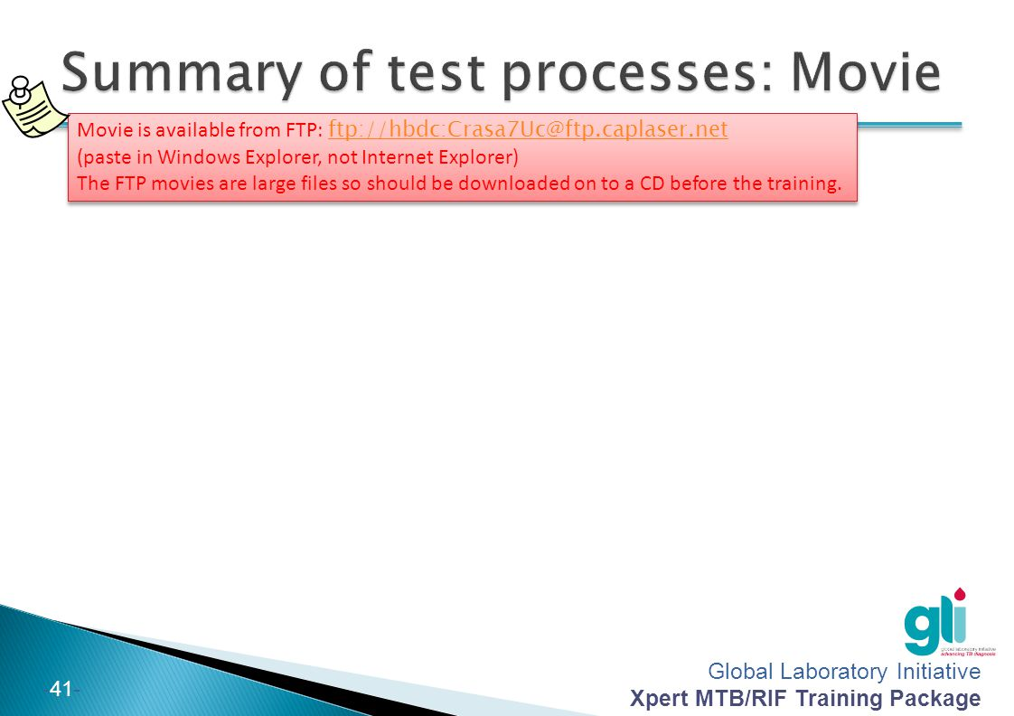 Global Laboratory Initiative Xpert MTB/RIF Training Package -41- Movie is available from FTP: ftp://hbdc:Crasa7Uc@ftp.caplaser.net (paste in Windows E
