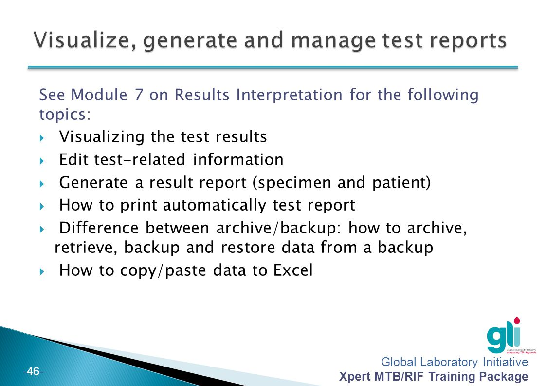 Global Laboratory Initiative Xpert MTB/RIF Training Package -46- See Module 7 on Results Interpretation for the following topics: Visualizing the test