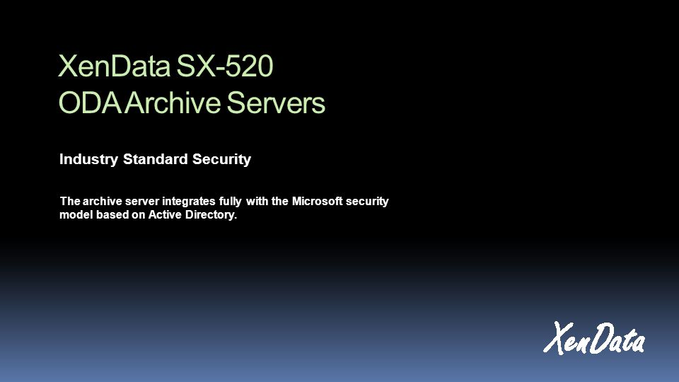 XenData SX-520 ODA Archive Servers Industry Standard Security The archive server integrates fully with the Microsoft security model based on Active Di