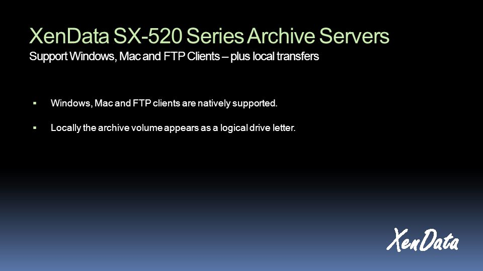 XenData SX-520 Series Archive Servers Support Windows, Mac and FTP Clients – plus local transfers Windows, Mac and FTP clients are natively supported.