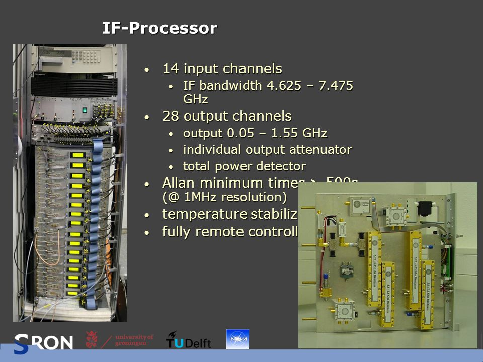 IF-Processor 14 input channels 14 input channels IF bandwidth 4.625 – 7.475 GHz IF bandwidth 4.625 – 7.475 GHz 28 output channels 28 output channels output 0.05 – 1.55 GHz output 0.05 – 1.55 GHz individual output attenuator individual output attenuator total power detector total power detector Allan minimum times > 500s (@ 1MHz resolution) Allan minimum times > 500s (@ 1MHz resolution) temperature stabilized temperature stabilized fully remote controlled fully remote controlled
