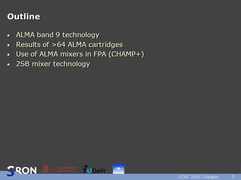 Outline ALMA band 9 technology ALMA band 9 technology Results of >64 ALMA cartridges Results of >64 ALMA cartridges Use of ALMA mixers in FPA (CHAMP+) Use of ALMA mixers in FPA (CHAMP+) 2SB mixer technology 2SB mixer technology CCAT 2011 Cologne3