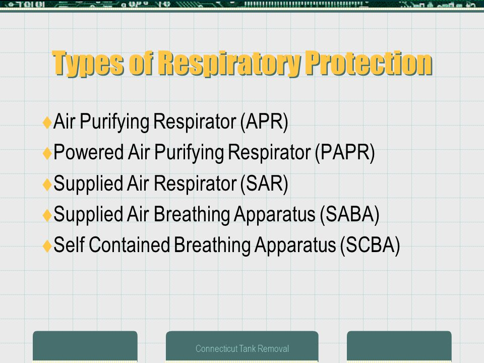 Connecticut Tank Removal Types of Respiratory Protection Air Purifying Respirator (APR) Powered Air Purifying Respirator (PAPR) Supplied Air Respirator (SAR) Supplied Air Breathing Apparatus (SABA) Self Contained Breathing Apparatus (SCBA)