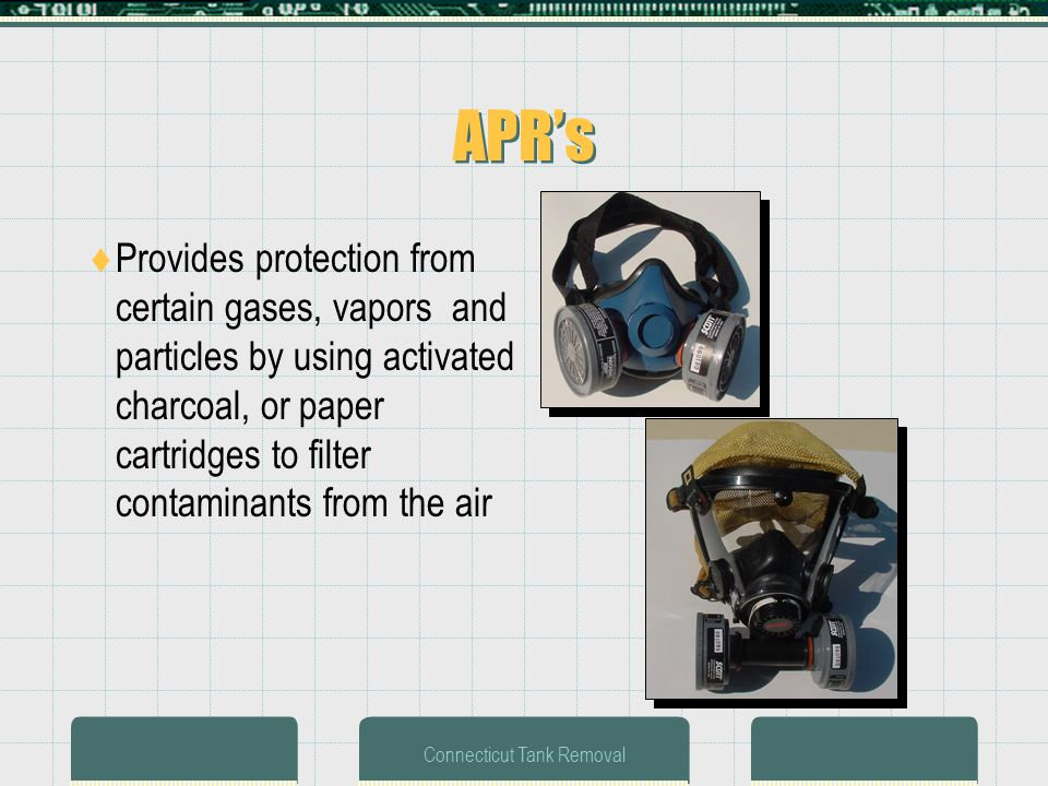 Connecticut Tank Removal APRs Provides protection from certain gases, vapors and particles by using activated charcoal, or paper cartridges to filter contaminants from the air