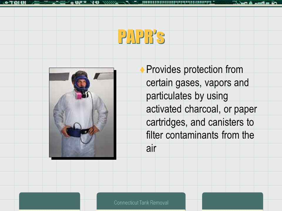 Connecticut Tank Removal PAPRs Provides protection from certain gases, vapors and particulates by using activated charcoal, or paper cartridges, and canisters to filter contaminants from the air