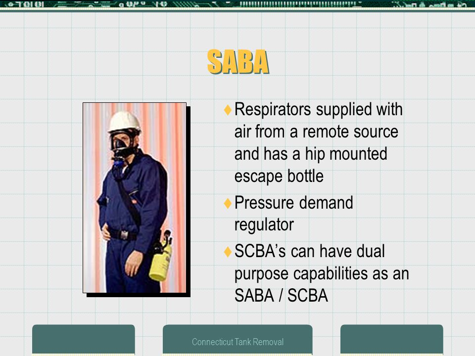 Connecticut Tank Removal SABA Respirators supplied with air from a remote source and has a hip mounted escape bottle Pressure demand regulator SCBAs can have dual purpose capabilities as an SABA / SCBA