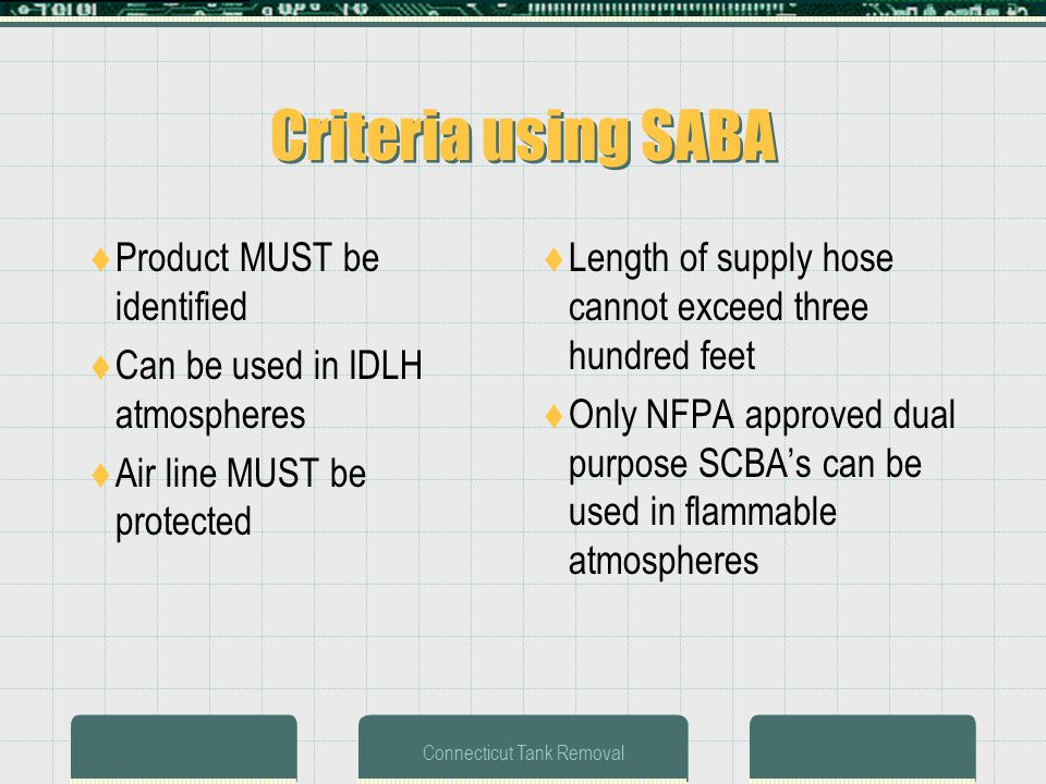 Connecticut Tank Removal Criteria using SABA Product MUST be identified Can be used in IDLH atmospheres Air line MUST be protected Length of supply hose cannot exceed three hundred feet Only NFPA approved dual purpose SCBAs can be used in flammable atmospheres