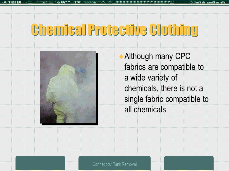 Connecticut Tank Removal Chemical Protective Clothing Although many CPC fabrics are compatible to a wide variety of chemicals, there is not a single fabric compatible to all chemicals