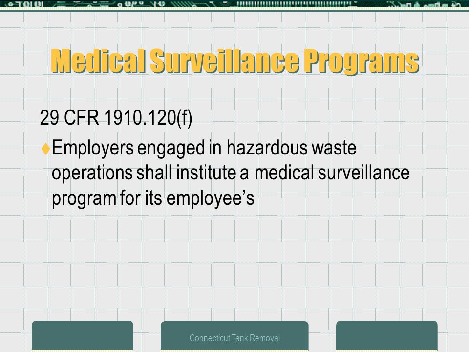 Connecticut Tank Removal Medical Surveillance Programs 29 CFR 1910.120(f) Employers engaged in hazardous waste operations shall institute a medical surveillance program for its employees