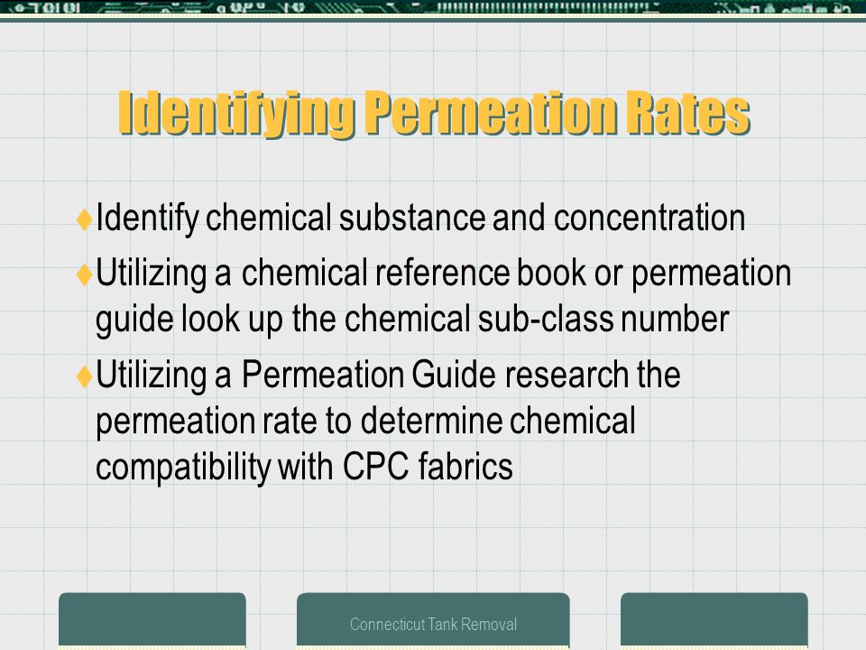 Connecticut Tank Removal Identifying Permeation Rates Identify chemical substance and concentration Utilizing a chemical reference book or permeation guide look up the chemical sub-class number Utilizing a Permeation Guide research the permeation rate to determine chemical compatibility with CPC fabrics