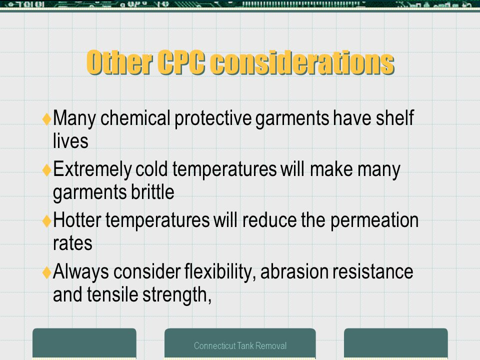 Connecticut Tank Removal Other CPC considerations Many chemical protective garments have shelf lives Extremely cold temperatures will make many garments brittle Hotter temperatures will reduce the permeation rates Always consider flexibility, abrasion resistance and tensile strength,