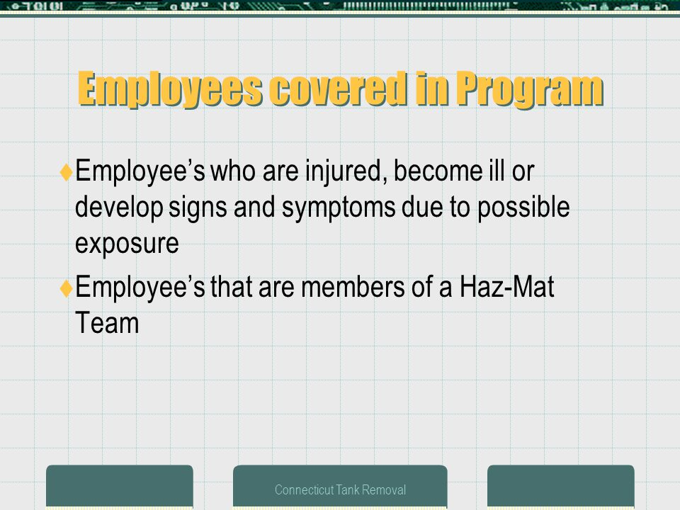 Connecticut Tank Removal Employees covered in Program Employees who are injured, become ill or develop signs and symptoms due to possible exposure Employees that are members of a Haz-Mat Team