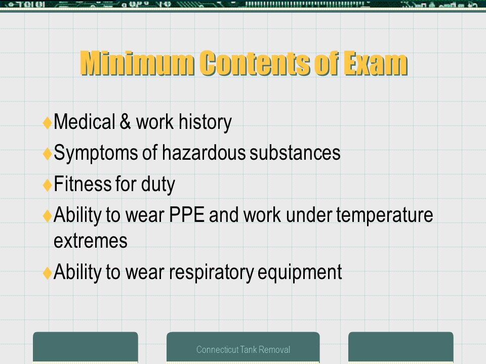 Connecticut Tank Removal Minimum Contents of Exam Medical & work history Symptoms of hazardous substances Fitness for duty Ability to wear PPE and work under temperature extremes Ability to wear respiratory equipment