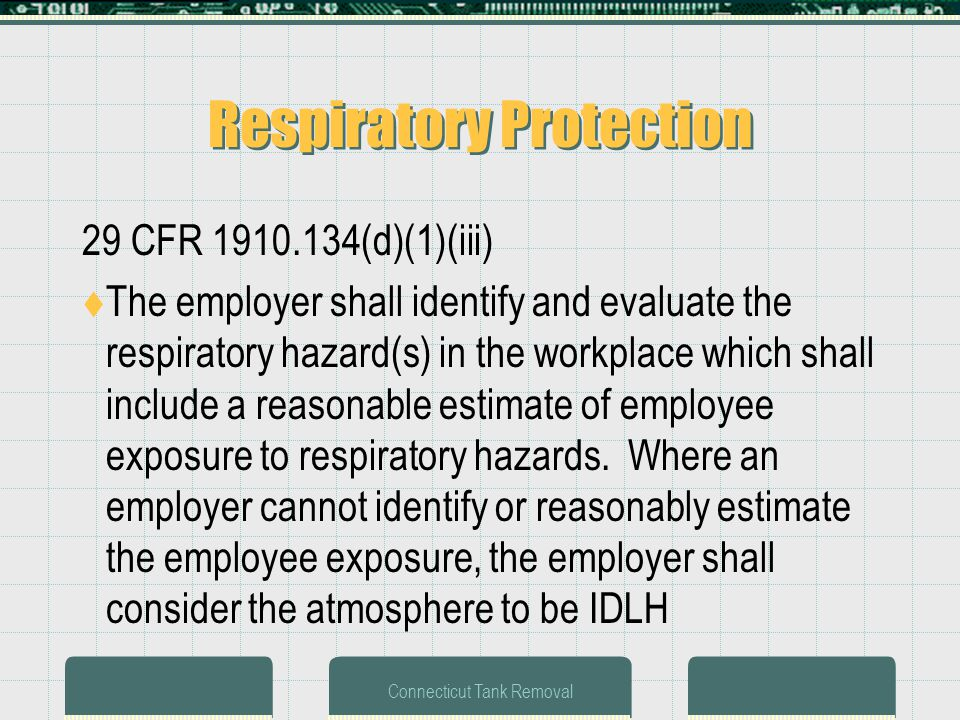 Connecticut Tank Removal Respiratory Protection 29 CFR 1910.134(d)(1)(iii) The employer shall identify and evaluate the respiratory hazard(s) in the workplace which shall include a reasonable estimate of employee exposure to respiratory hazards.