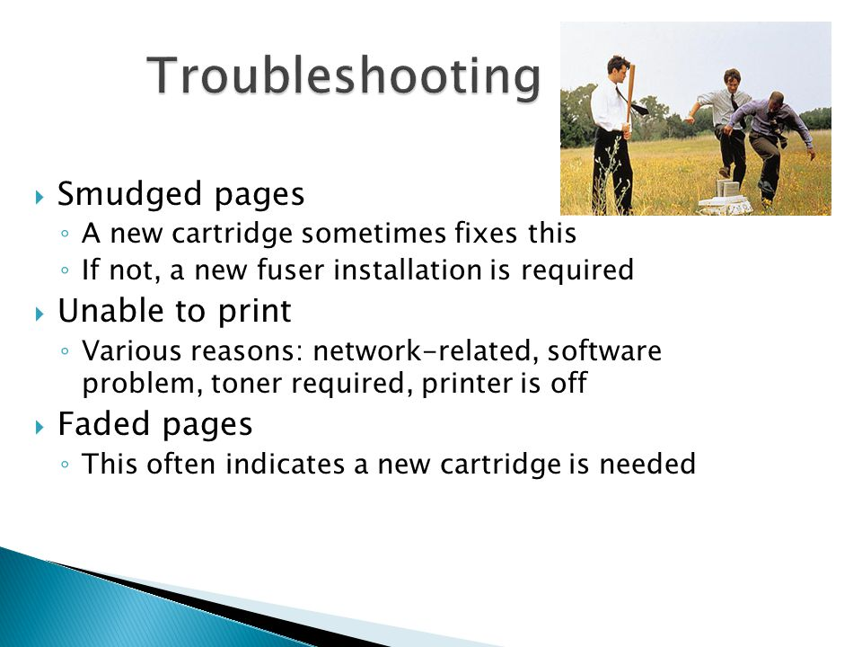Smudged pages A new cartridge sometimes fixes this If not, a new fuser installation is required Unable to print Various reasons: network-related, software problem, toner required, printer is off Faded pages This often indicates a new cartridge is needed
