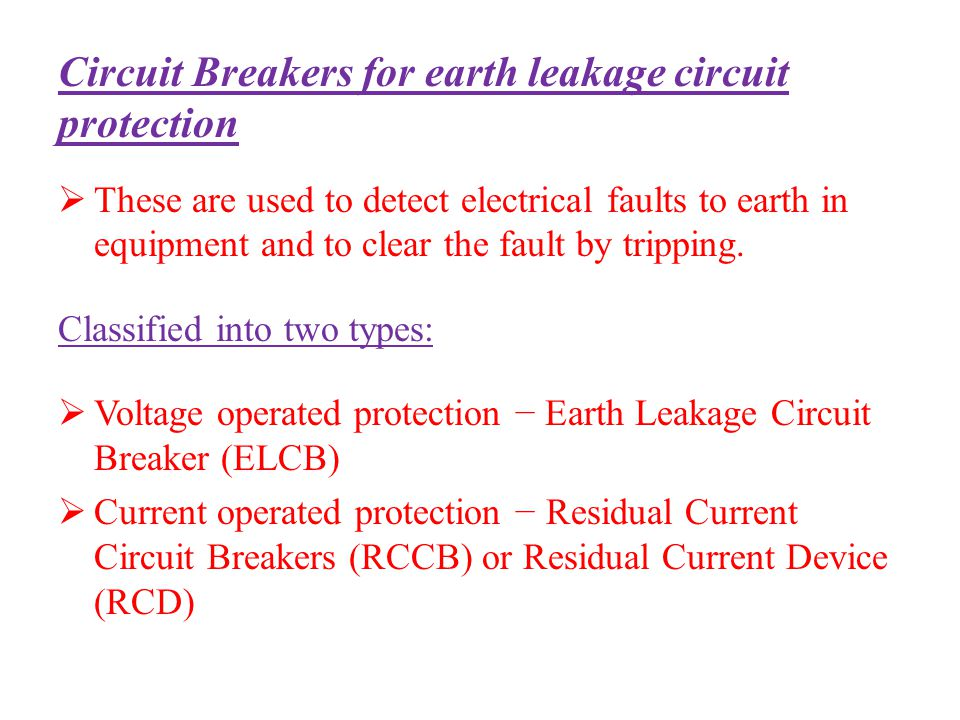 Circuit Breakers for earth leakage circuit protection These are used to detect electrical faults to earth in equipment and to clear the fault by tripp