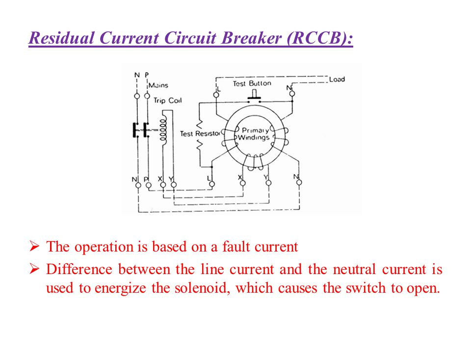 Residual Current Circuit Breaker (RCCB): The operation is based on a fault current Difference between the line current and the neutral current is used