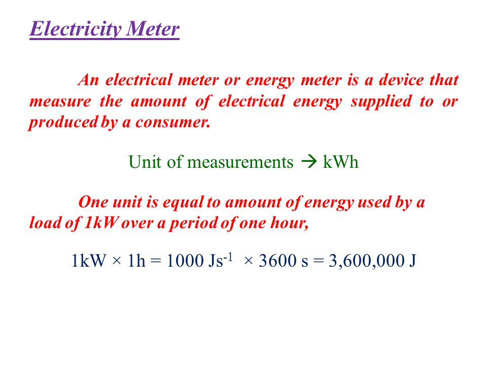 Electricity Meter An electrical meter or energy meter is a device that measure the amount of electrical energy supplied to or produced by a consumer.