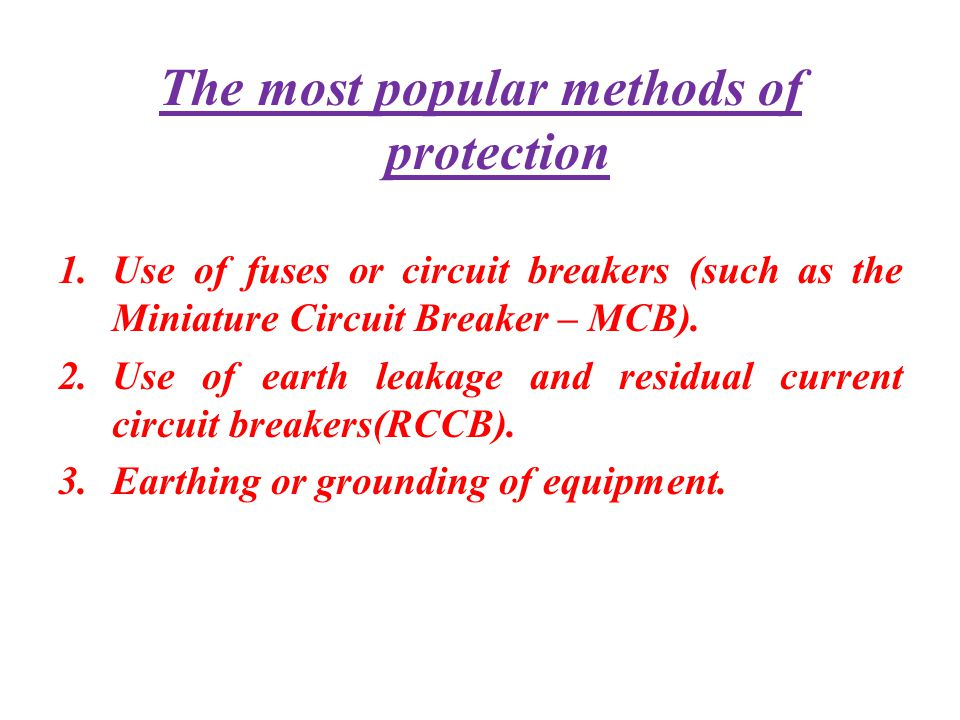 The most popular methods of protection 1.Use of fuses or circuit breakers (such as the Miniature Circuit Breaker – MCB). 2.Use of earth leakage and re