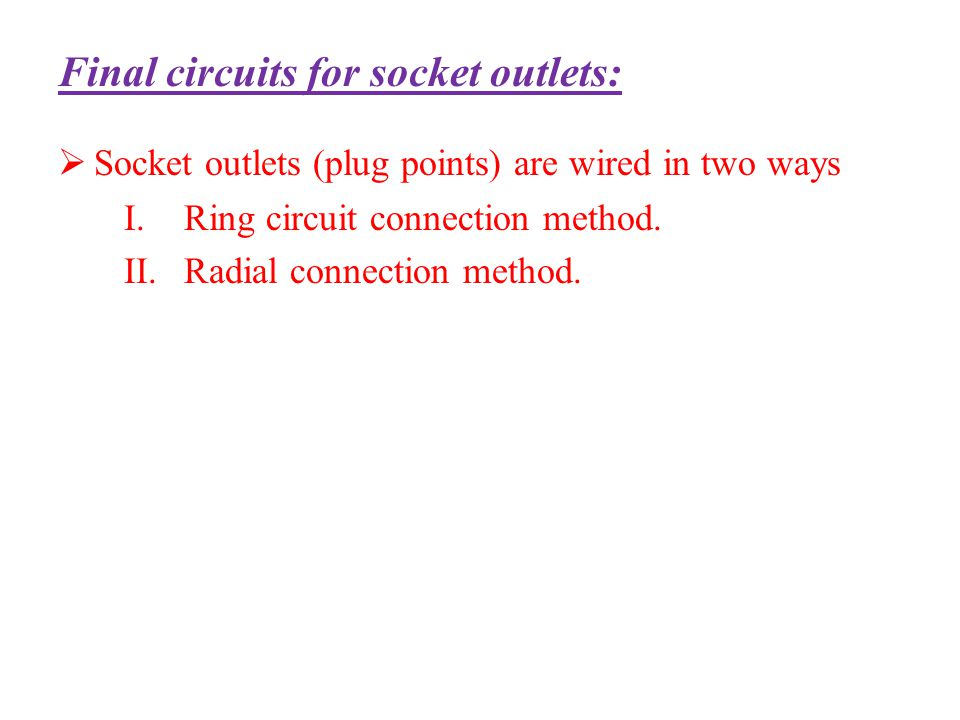Final circuits for socket outlets: Socket outlets (plug points) are wired in two ways I.Ring circuit connection method. II.Radial connection method.