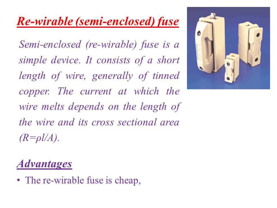 Re-wirable (semi-enclosed) fuse Advantages The re-wirable fuse is cheap, Semi-enclosed (re-wirable) fuse is a simple device. It consists of a short le