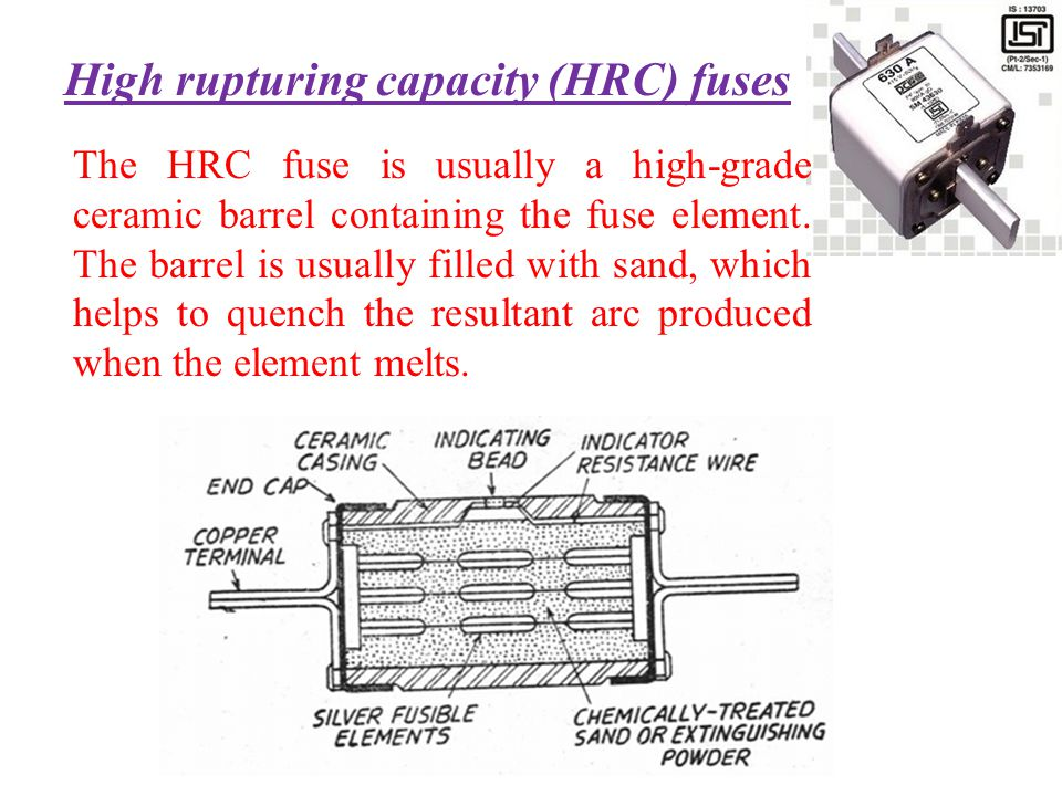 High rupturing capacity (HRC) fuses The HRC fuse is usually a high-grade ceramic barrel containing the fuse element. The barrel is usually filled with