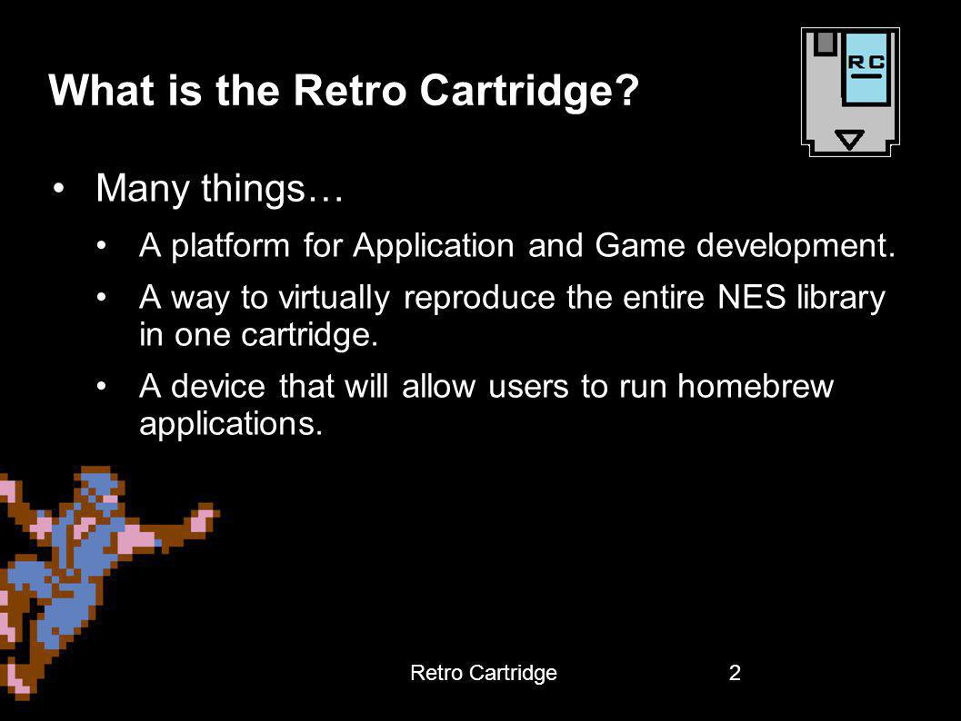 What is the Retro Cartridge? 2 Many things… A platform for Application and Game development. A way to virtually reproduce the entire NES library in on