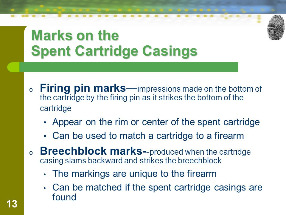 13 Marks on the Spent Cartridge Casings o Firing pin marks impressions made on the bottom of the cartridge by the firing pin as it strikes the bottom