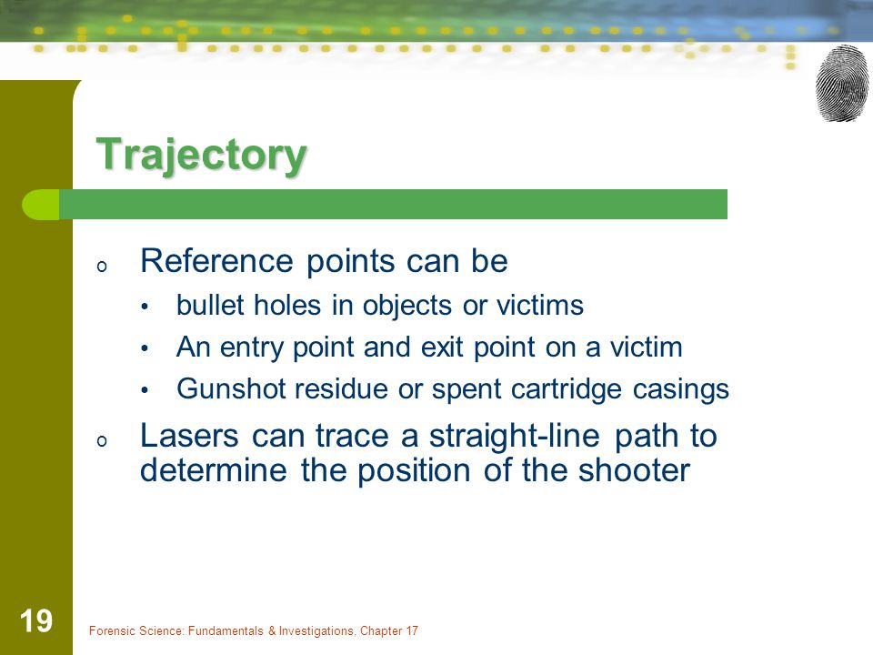 Forensic Science: Fundamentals & Investigations, Chapter 17 19 Trajectory o Reference points can be bullet holes in objects or victims An entry point