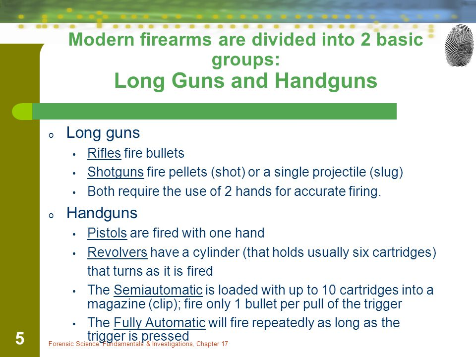 Forensic Science: Fundamentals & Investigations, Chapter 17 5 Modern firearms are divided into 2 basic groups: Long Guns and Handguns o Long guns Rifl