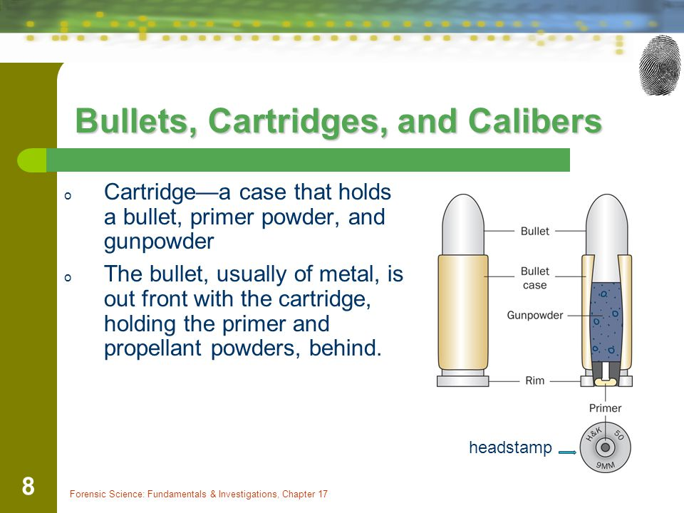Forensic Science: Fundamentals & Investigations, Chapter 17 8 Bullets, Cartridges, and Calibers o Cartridgea case that holds a bullet, primer powder,