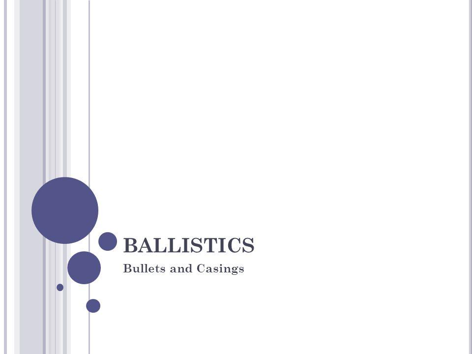 BALLISTICS Bullets and Casings