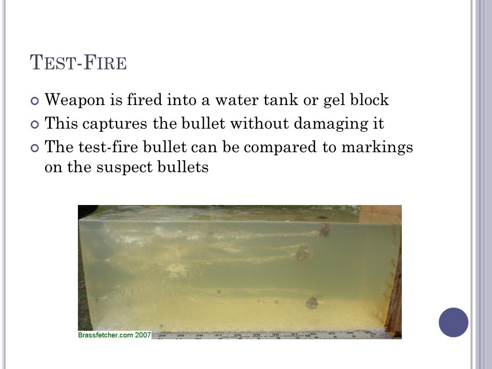 T EST -F IRE Weapon is fired into a water tank or gel block This captures the bullet without damaging it The test-fire bullet can be compared to markings on the suspect bullets